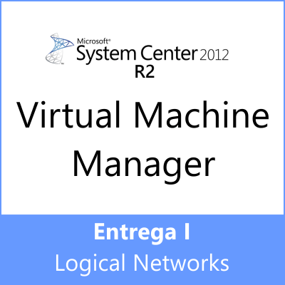 Entrega I: SCVMM 2012 R2 – Logical Networks